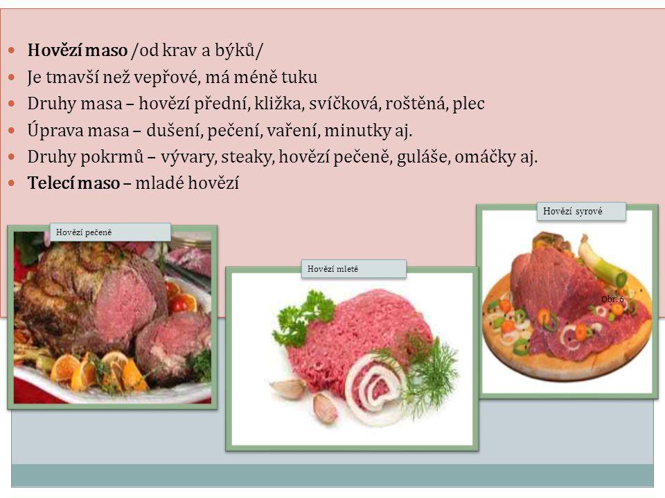 Hovězí maso /od krav a býků/ Je tmavší než vepřové, má méně tuku Druhy masa – hovězí přední, kližka, svíčková, roštěná, plec Úprava masa – dušení, peč