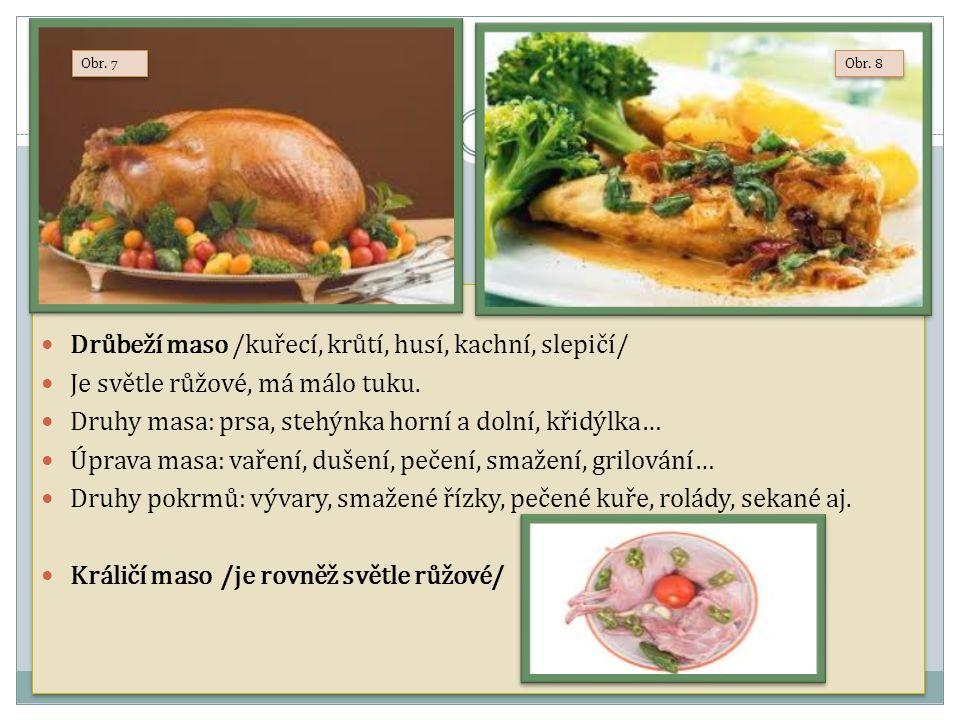 Drůbeží maso /kuřecí, krůtí, husí, kachní, slepičí/ Je světle růžové, má málo tuku. Druhy masa: prsa, stehýnka horní a dolní, křidýlka… Úprava masa: v
