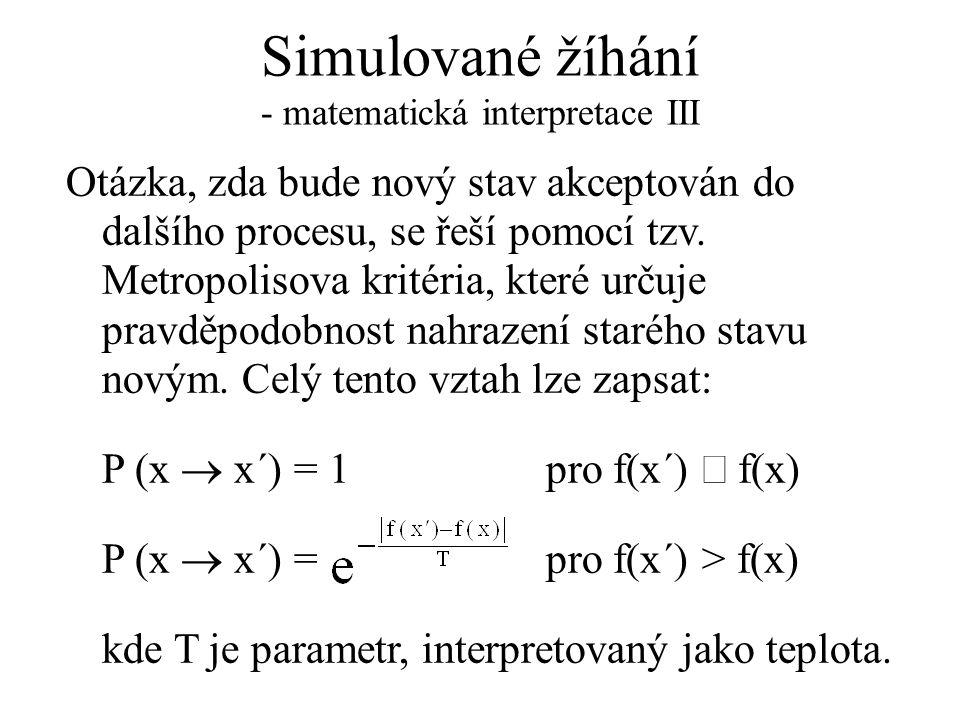 Simulované žíhání - matematická interpretace III Otázka, zda bude nový stav akceptován do dalšího procesu, se řeší pomocí tzv. Metropolisova kritéria,