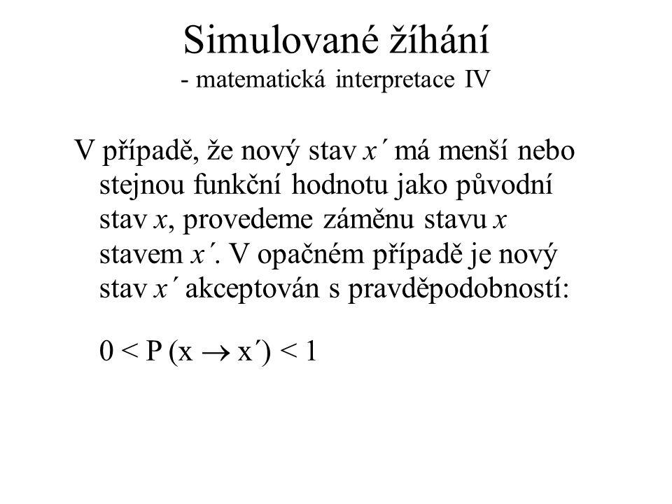 Simulované žíhání - matematická interpretace IV V případě, že nový stav x´ má menší nebo stejnou funkční hodnotu jako původní stav x, provedeme záměnu