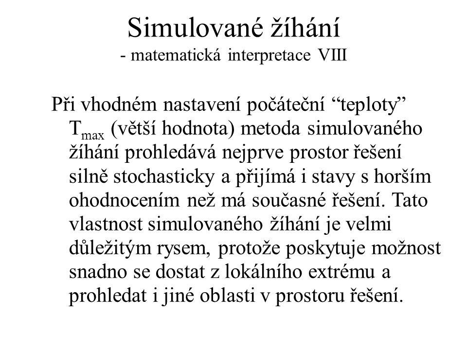 """Simulované žíhání - matematická interpretace VIII Při vhodném nastavení počáteční """"teploty"""" T max (větší hodnota) metoda simulovaného žíhání prohledáv"""