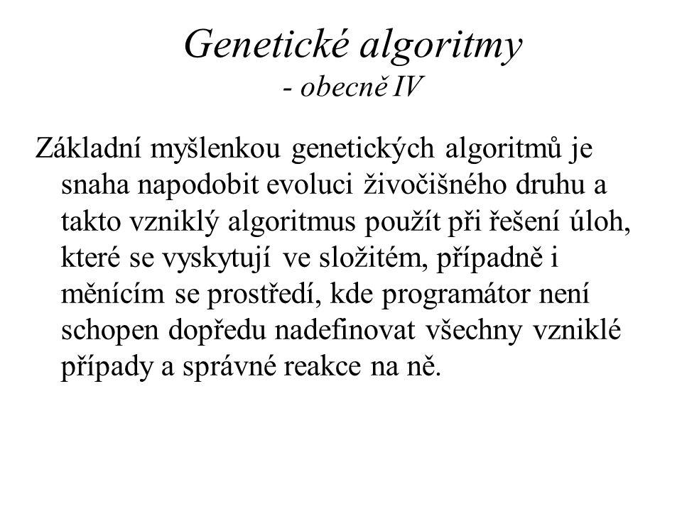 Genetické algoritmy - obecně IV Základní myšlenkou genetických algoritmů je snaha napodobit evoluci živočišného druhu a takto vzniklý algoritmus použí