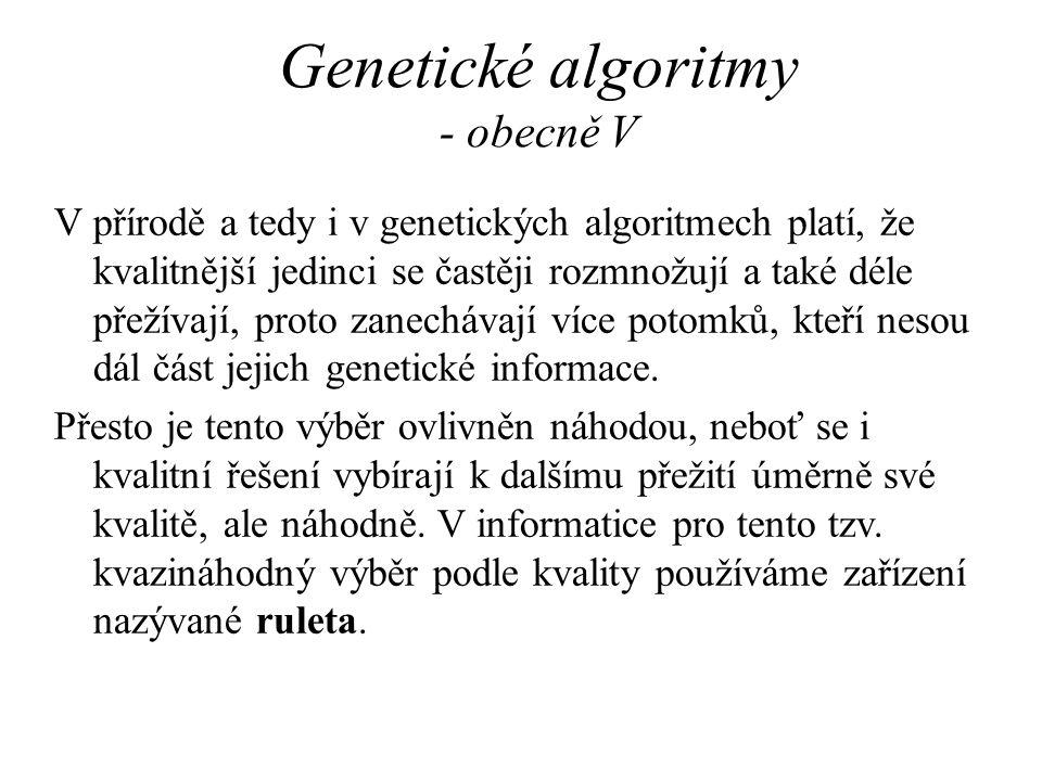 Genetické algoritmy - obecně V V přírodě a tedy i v genetických algoritmech platí, že kvalitnější jedinci se častěji rozmnožují a také déle přežívají,