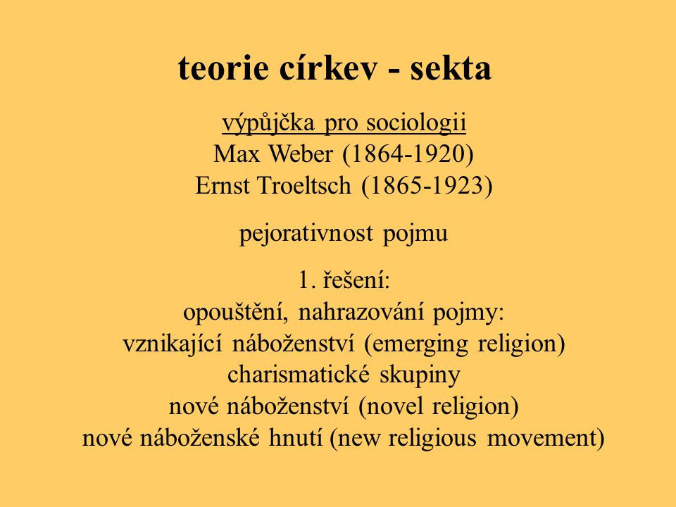 teorie církev - sekta výpůjčka pro sociologii Max Weber (1864-1920) Ernst Troeltsch (1865-1923) pejorativnost pojmu 1. řešení: opouštění, nahrazování