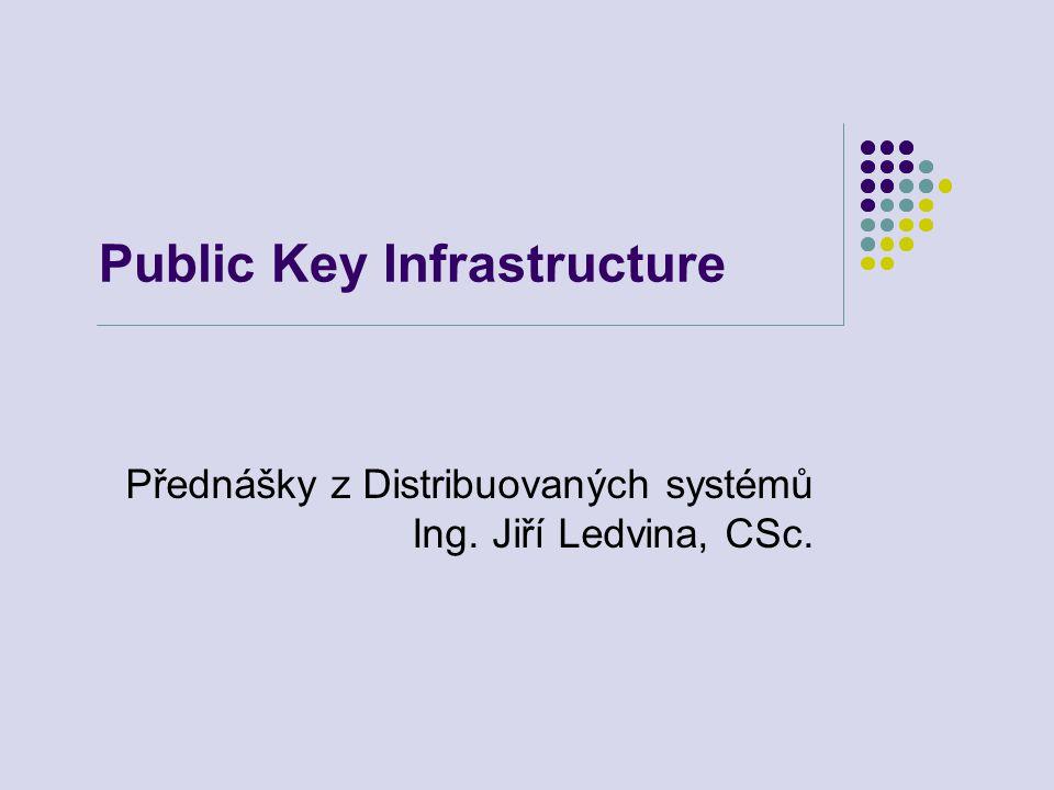Public Key Infrastructure Přednášky z Distribuovaných systémů Ing. Jiří Ledvina, CSc.
