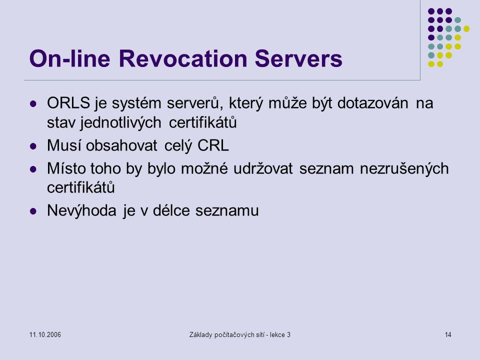 11.10.2006Základy počítačových sítí - lekce 314 On-line Revocation Servers ORLS je systém serverů, který může být dotazován na stav jednotlivých certifikátů Musí obsahovat celý CRL Místo toho by bylo možné udržovat seznam nezrušených certifikátů Nevýhoda je v délce seznamu