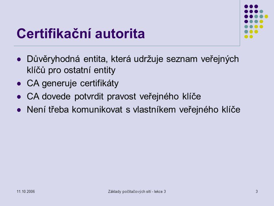 11.10.2006Základy počítačových sítí - lekce 33 Certifikační autorita Důvěryhodná entita, která udržuje seznam veřejných klíčů pro ostatní entity CA generuje certifikáty CA dovede potvrdit pravost veřejného klíče Není třeba komunikovat s vlastníkem veřejného klíče