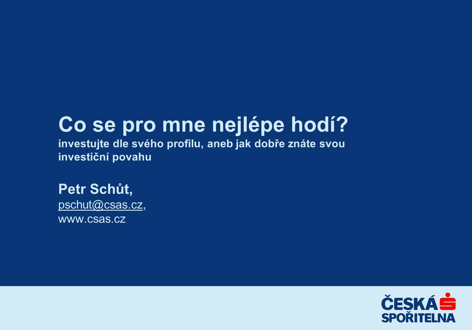 Co se pro mne nejlépe hodí? investujte dle svého profilu, aneb jak dobře znáte svou investiční povahu Petr Schůt, pschut@csas.cz, www.csas.cz pschut@c