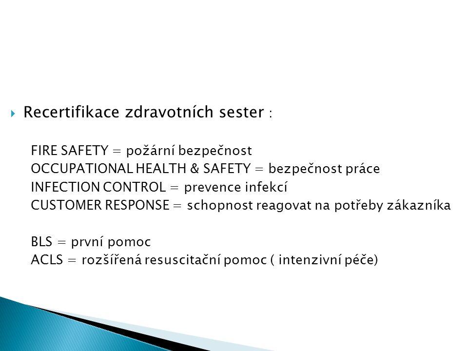 Recertifikace zdravotních sester : FIRE SAFETY = požární bezpečnost OCCUPATIONAL HEALTH & SAFETY = bezpečnost práce INFECTION CONTROL = prevence infekcí CUSTOMER RESPONSE = schopnost reagovat na potřeby zákazníka BLS = první pomoc ACLS = rozšířená resuscitační pomoc ( intenzivní péče)