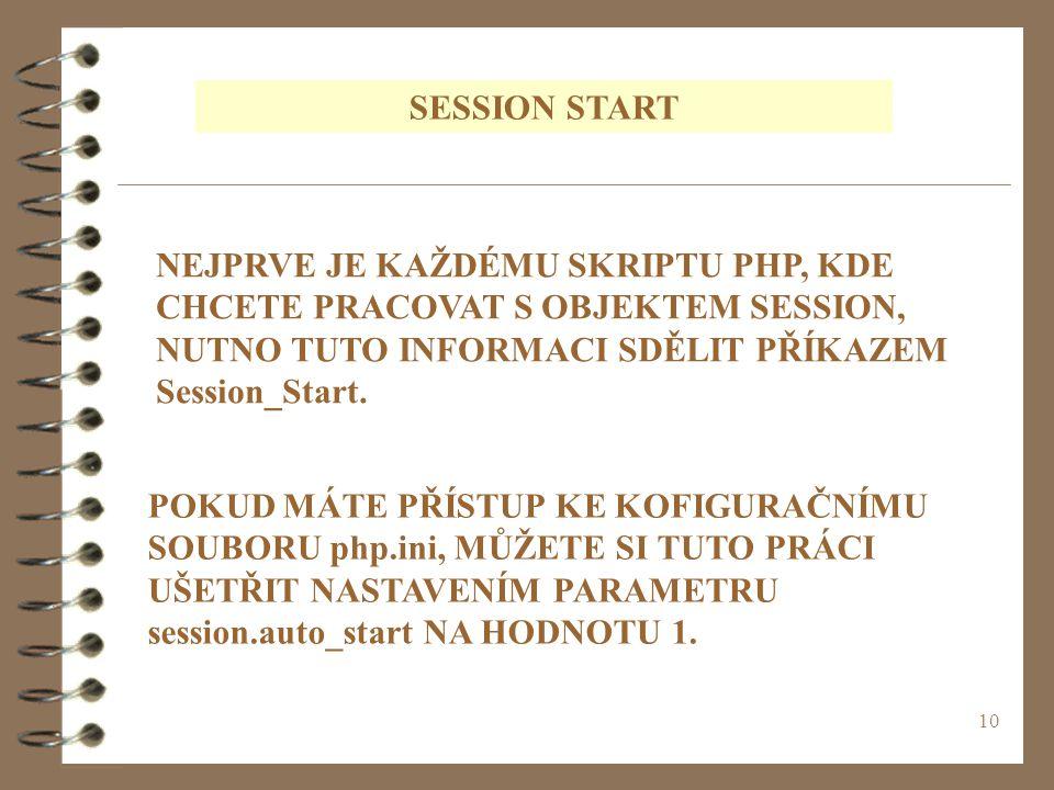 10 SESSION START NEJPRVE JE KAŽDÉMU SKRIPTU PHP, KDE CHCETE PRACOVAT S OBJEKTEM SESSION, NUTNO TUTO INFORMACI SDĚLIT PŘÍKAZEM Session_Start. POKUD MÁT