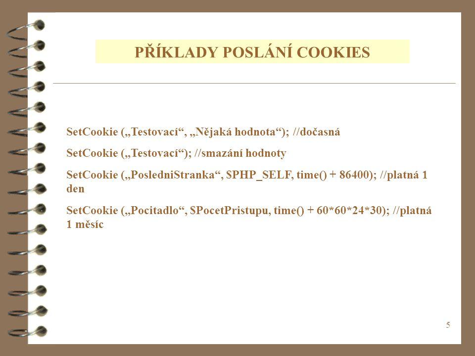 """5 PŘÍKLADY POSLÁNÍ COOKIES SetCookie (""""Testovací , """"Nějaká hodnota ); //dočasná SetCookie (""""Testovací ); //smazání hodnoty SetCookie (""""PosledniStranka , $PHP_SELF, time() + 86400); //platná 1 den SetCookie (""""Pocitadlo , $PocetPristupu, time() + 60*60*24*30); //platná 1 měsíc"""