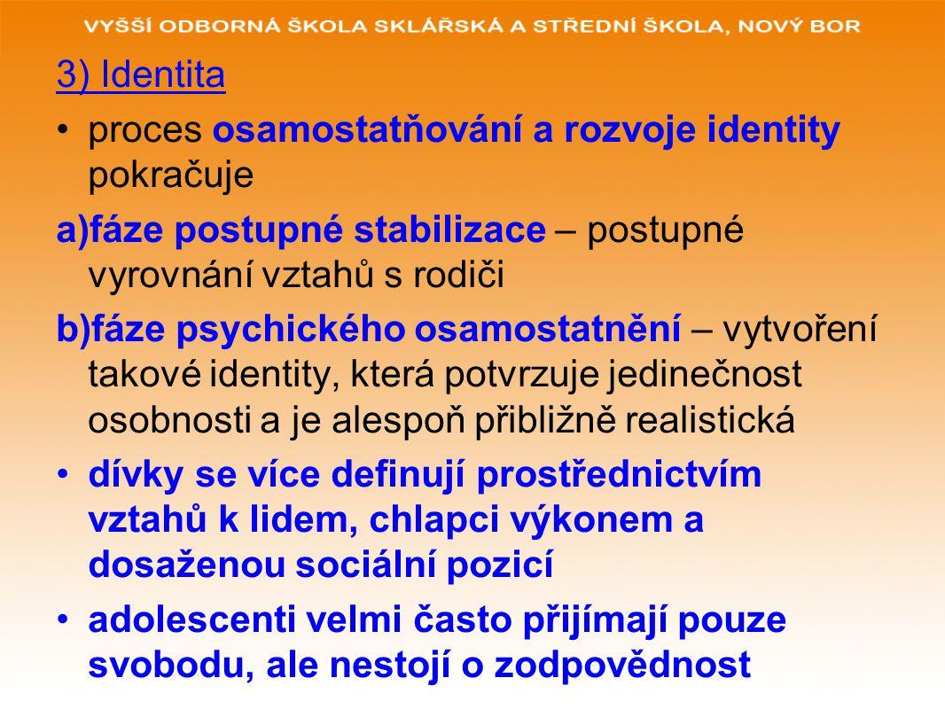 3) Identita proces osamostatňování a rozvoje identity pokračuje a)fáze postupné stabilizace – postupné vyrovnání vztahů s rodiči b)fáze psychického osamostatnění – vytvoření takové identity, která potvrzuje jedinečnost osobnosti a je alespoň přibližně realistická dívky se více definují prostřednictvím vztahů k lidem, chlapci výkonem a dosaženou sociální pozicí adolescenti velmi často přijímají pouze svobodu, ale nestojí o zodpovědnost