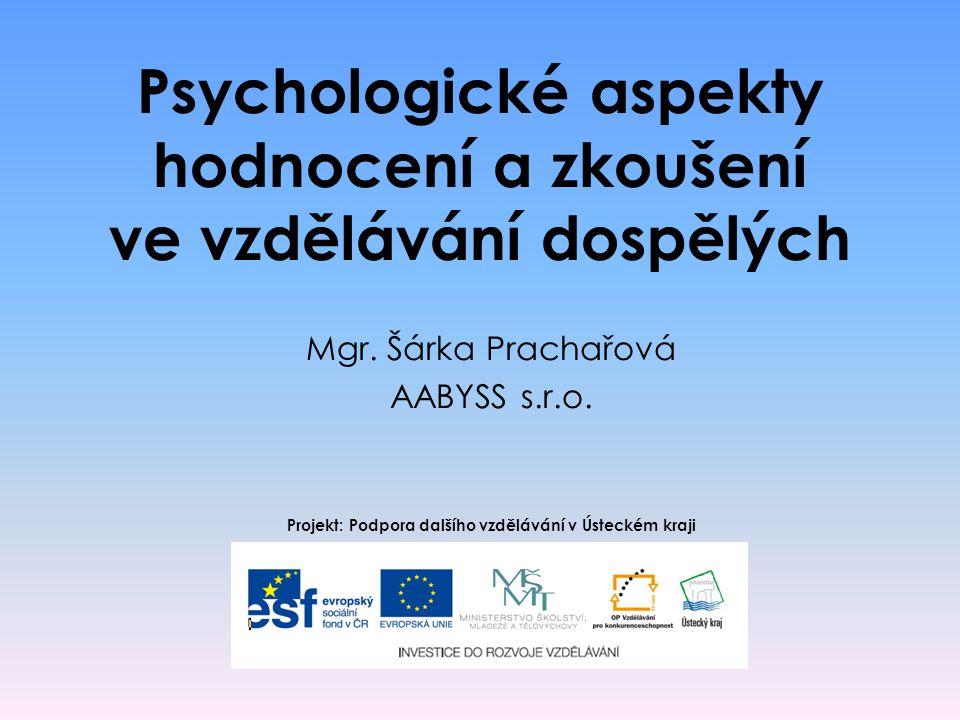 Psychologické aspekty hodnocení a zkoušení ve vzdělávání dospělých Mgr. Šárka Prachařová AABYSS s.r.o. Projekt: Podpora dalšího vzdělávání v Ústeckém