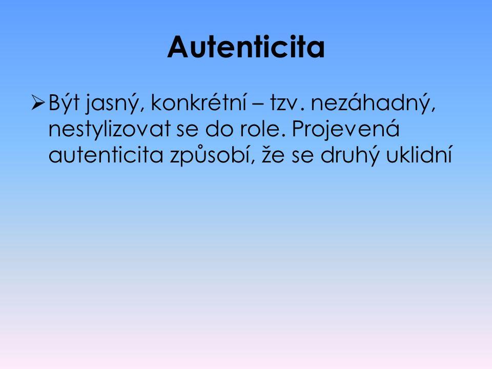 Autenticita  Být jasný, konkrétní – tzv. nezáhadný, nestylizovat se do role. Projevená autenticita způsobí, že se druhý uklidní