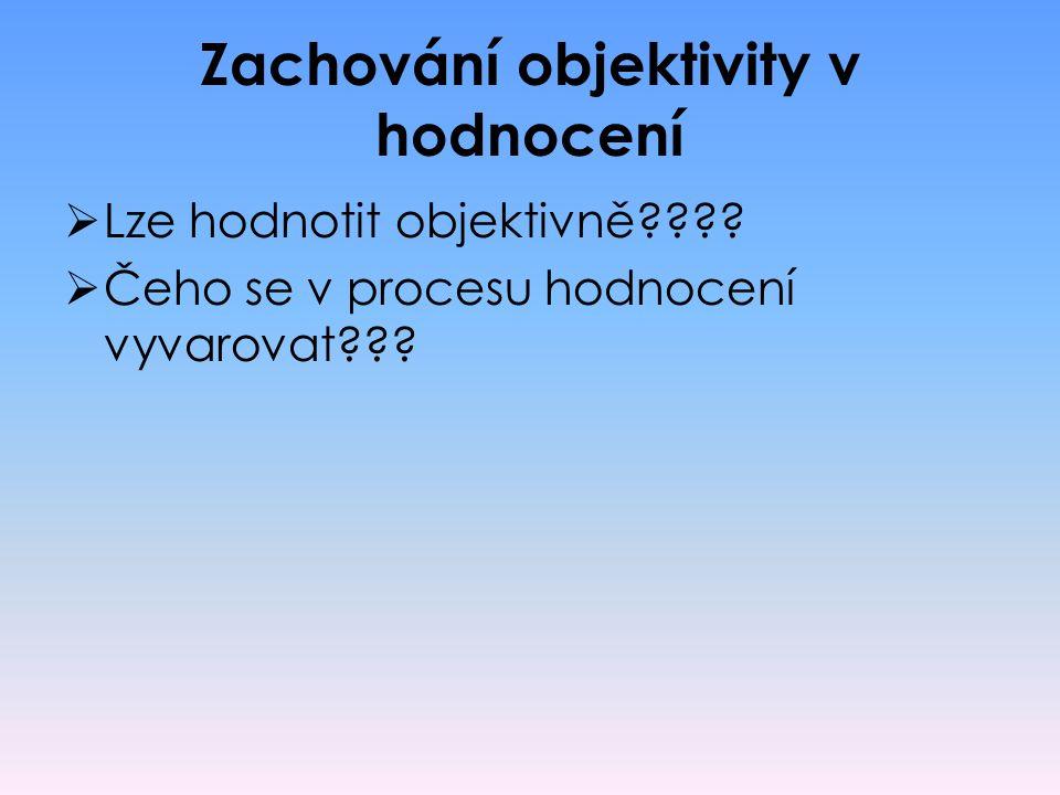 Zachování objektivity v hodnocení  Lze hodnotit objektivně????  Čeho se v procesu hodnocení vyvarovat???