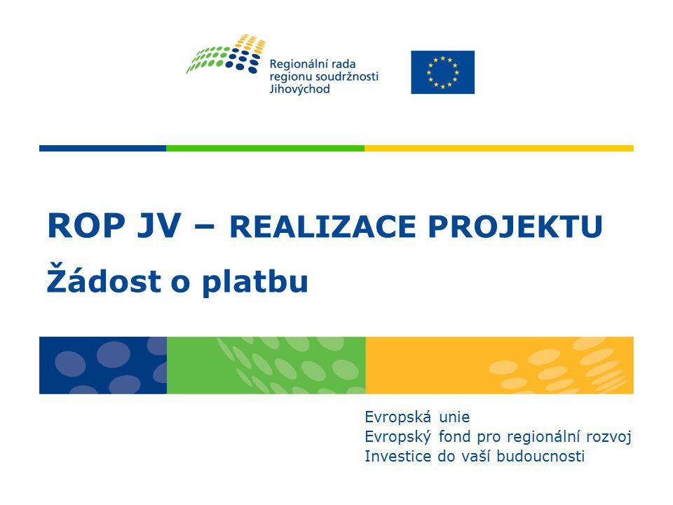 ROP JV – REALIZACE PROJEKTU Žádost o platbu Evropská unie Evropský fond pro regionální rozvoj Investice do vaší budoucnosti