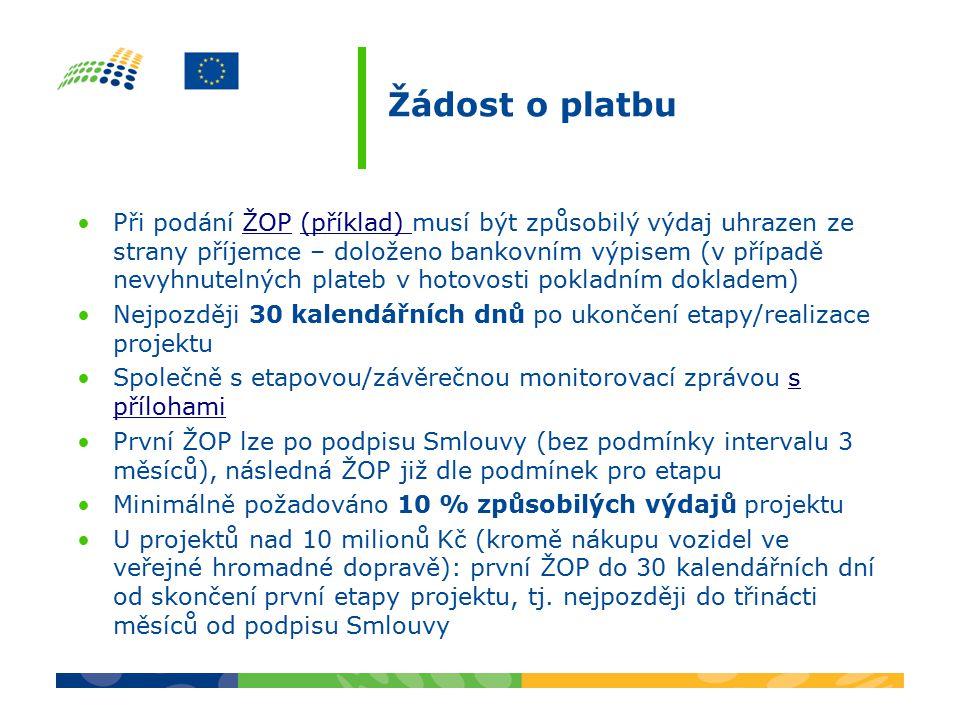 Žádost o platbu Při podání ŽOP (příklad) musí být způsobilý výdaj uhrazen ze strany příjemce – doloženo bankovním výpisem (v případě nevyhnutelných plateb v hotovosti pokladním dokladem)ŽOP(příklad) Nejpozději 30 kalendářních dnů po ukončení etapy/realizace projektu Společně s etapovou/závěrečnou monitorovací zprávou s přílohamis přílohami První ŽOP lze po podpisu Smlouvy (bez podmínky intervalu 3 měsíců), následná ŽOP již dle podmínek pro etapu Minimálně požadováno 10 % způsobilých výdajů projektu U projektů nad 10 milionů Kč (kromě nákupu vozidel ve veřejné hromadné dopravě): první ŽOP do 30 kalendářních dní od skončení první etapy projektu, tj.