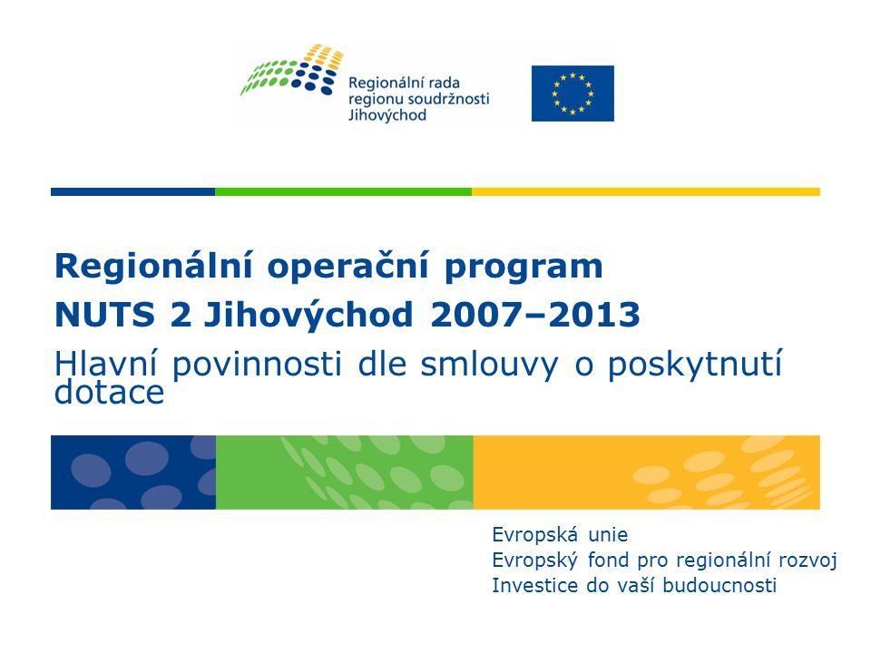 Regionální operační program NUTS 2 Jihovýchod 2007–2013 Hlavní povinnosti dle smlouvy o poskytnutí dotace Evropská unie Evropský fond pro regionální rozvoj Investice do vaší budoucnosti