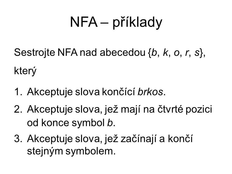 NFA – příklady Sestrojte NFA nad abecedou {b, k, o, r, s}, který 1.Akceptuje slova končící brkos. 2.Akceptuje slova, jež mají na čtvrté pozici od konc