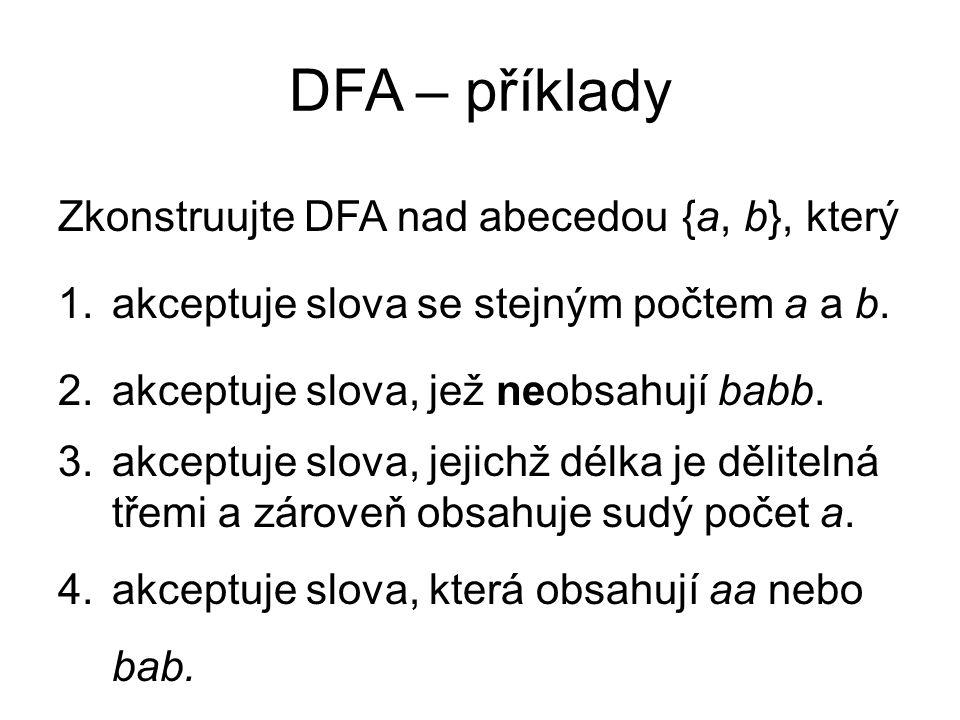 DFA – příklady Zkonstruujte DFA nad abecedou {a, b}, který 1.akceptuje slova se stejným počtem a a b. 2.akceptuje slova, jež neobsahují babb. 3.akcept