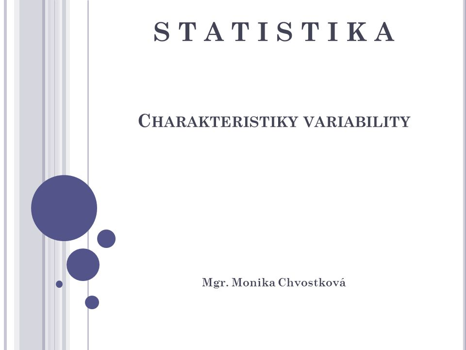S T A T I S T I K A C HARAKTERISTIKY VARIABILITY Mgr. Monika Chvostková