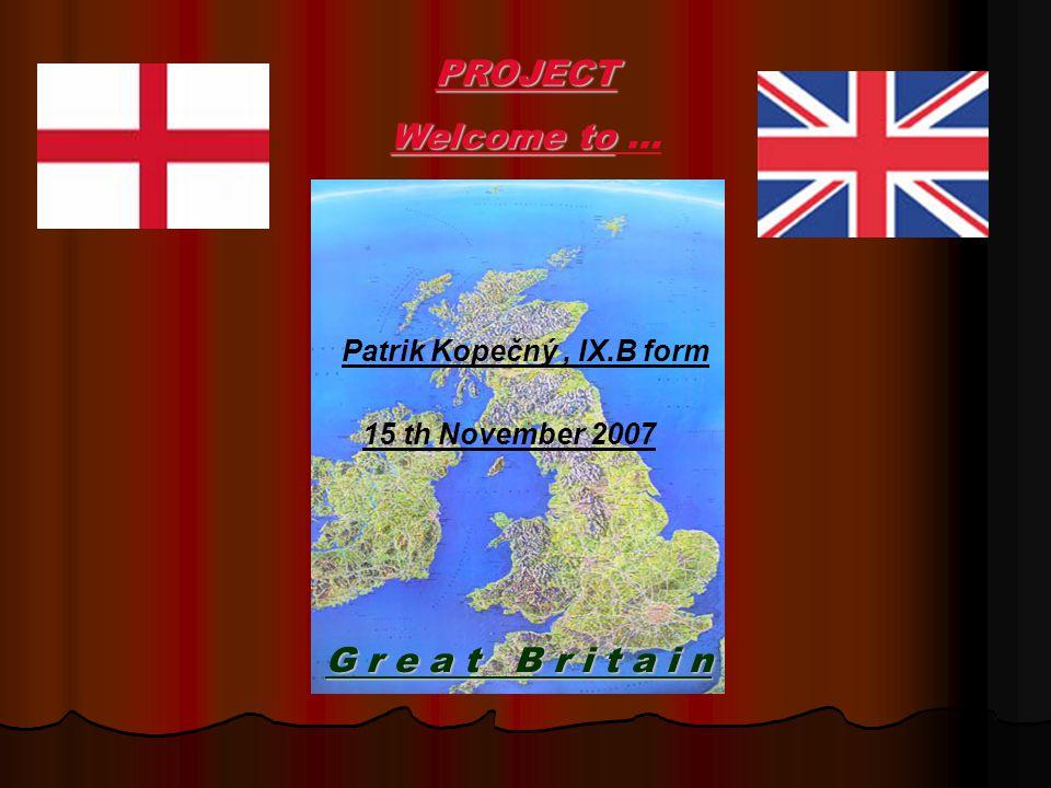 G r e a t B r i t a i n PROJECT Welcome to Welcome to … Patrik Kopečný, IX.B form 15 th November 2007