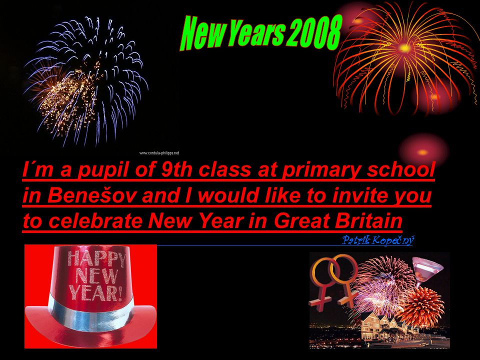 I´m a pupil of 9th class at primary school in Benešov and I would like to invite you to celebrate New Year in Great Britain Patrik Kope č ný
