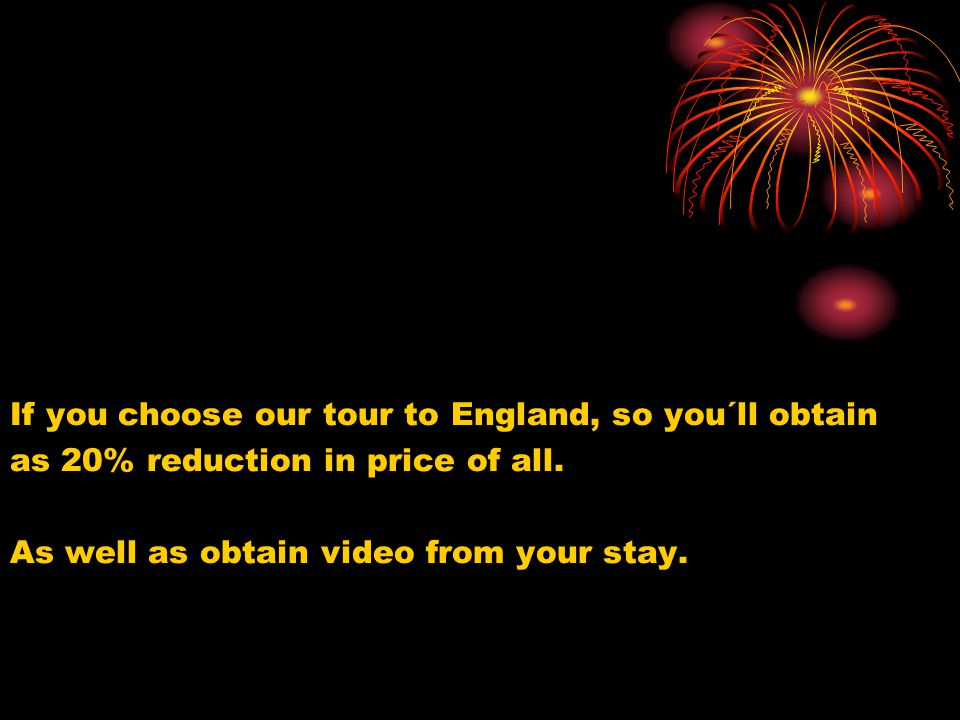 If you choose our tour to England, so you´ll obtain as 20% reduction in price of all. As well as obtain video from your stay.