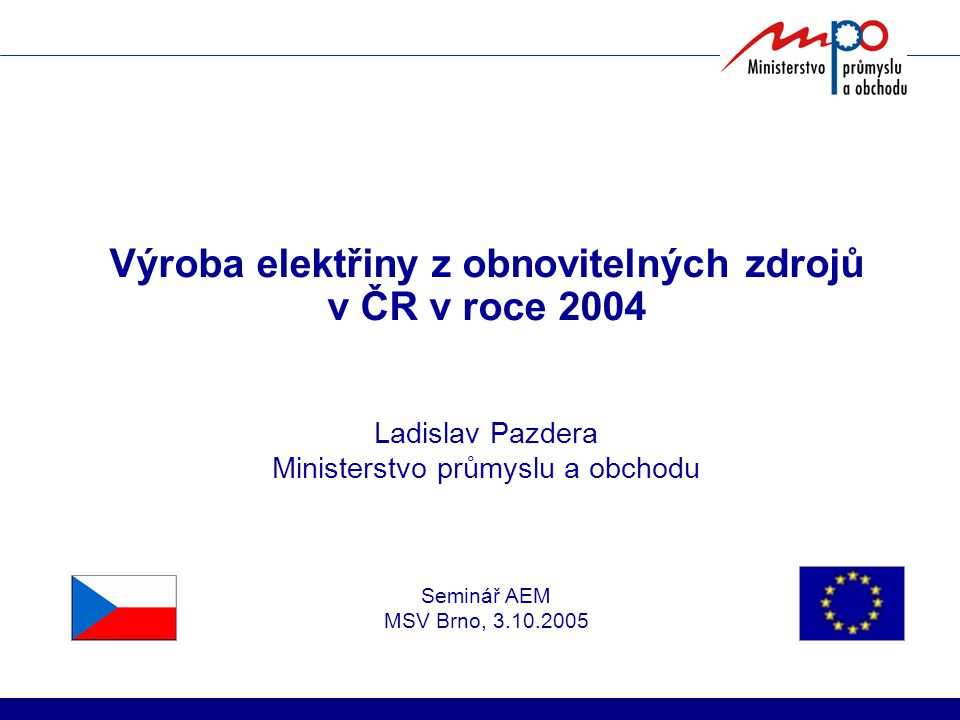 Výroba elektřiny z obnovitelných zdrojů v ČR v roce 2004 Ladislav Pazdera Ministerstvo průmyslu a obchodu Seminář AEM MSV Brno, 3.10.2005