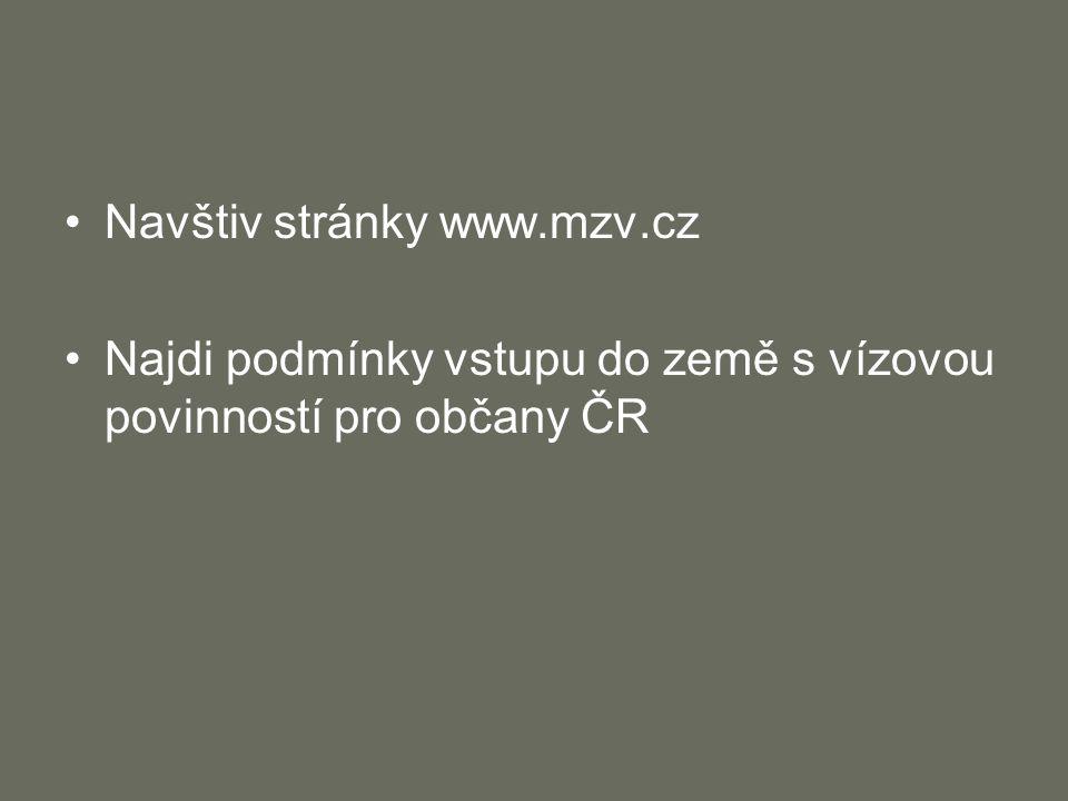 Navštiv stránky www.mzv.cz Najdi podmínky vstupu do země s vízovou povinností pro občany ČR
