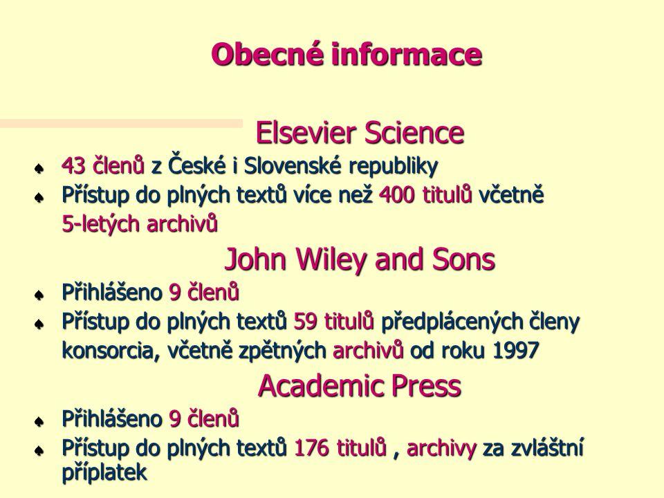 Obecné informace Elsevier Science « 43 členů z České i Slovenské republiky « Přístup do plných textů více než 400 titulů včetně 5-letých archivů John Wiley and Sons « Přihlášeno 9 členů « Přístup do plných textů 59 titulů předplácených členy konsorcia, včetně zpětných archivů od roku 1997 Academic Press « Přihlášeno 9 členů « Přístup do plných textů 176 titulů, archivy za zvláštní příplatek