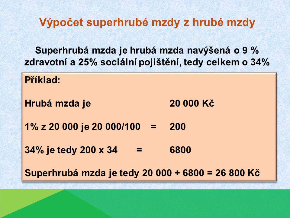 Superhrubá mzda je hrubá mzda navýšená o 9 % zdravotní a 25% sociální pojištění, tedy celkem o 34% Výpočet superhrubé mzdy z hrubé mzdy Příklad: Hrubá mzda je 20 000 Kč 1% z 20 000 je 20 000/100 = 200 34% je tedy 200 x 34 =6800 Superhrubá mzda je tedy 20 000 + 6800 = 26 800 Kč Příklad: Hrubá mzda je 20 000 Kč 1% z 20 000 je 20 000/100 = 200 34% je tedy 200 x 34 =6800 Superhrubá mzda je tedy 20 000 + 6800 = 26 800 Kč