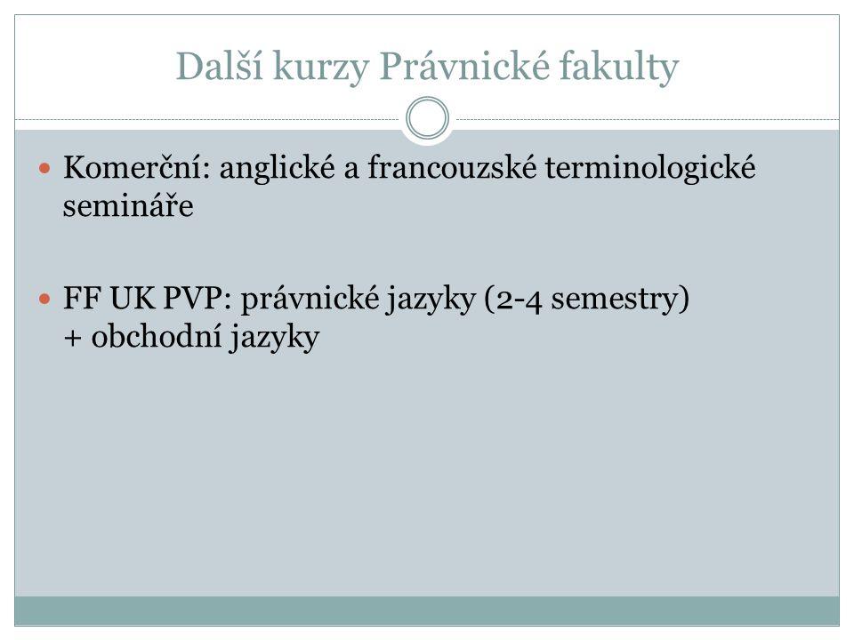 Další kurzy Právnické fakulty Komerční: anglické a francouzské terminologické semináře FF UK PVP: právnické jazyky (2-4 semestry) + obchodní jazyky