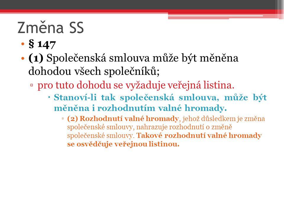 Změna SS § 147 (1) Společenská smlouva může být měněna dohodou všech společníků; ▫pro tuto dohodu se vyžaduje veřejná listina.  Stanoví-li tak společ