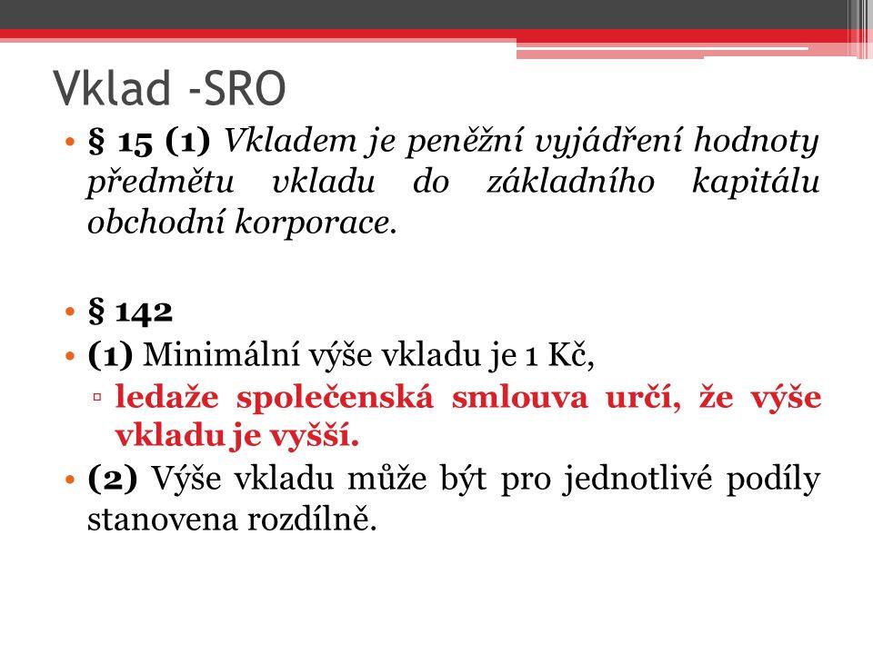 Vklad -SRO § 15 (1) Vkladem je peněžní vyjádření hodnoty předmětu vkladu do základního kapitálu obchodní korporace. § 142 (1) Minimální výše vkladu je