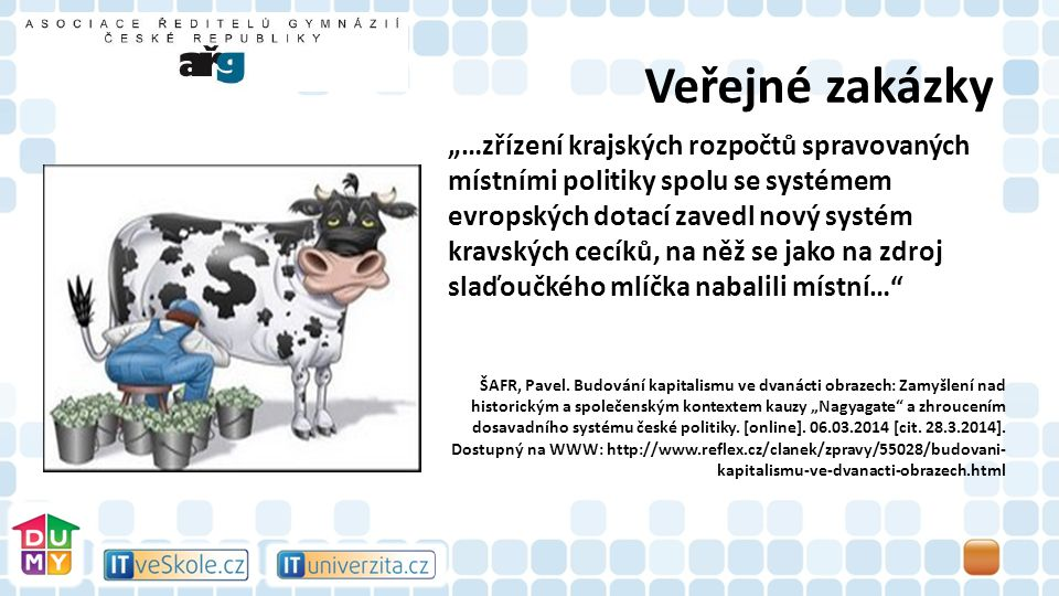 """Veřejné zakázky """"…zřízení krajských rozpočtů spravovaných místními politiky spolu se systémem evropských dotací zavedl nový systém kravských cecíků, na něž se jako na zdroj slaďoučkého mlíčka nabalili místní… ŠAFR, Pavel."""
