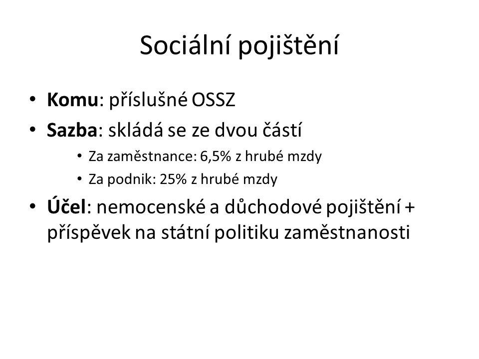 Sociální pojištění Komu: příslušné OSSZ Sazba: skládá se ze dvou částí Za zaměstnance: 6,5% z hrubé mzdy Za podnik: 25% z hrubé mzdy Účel: nemocenské