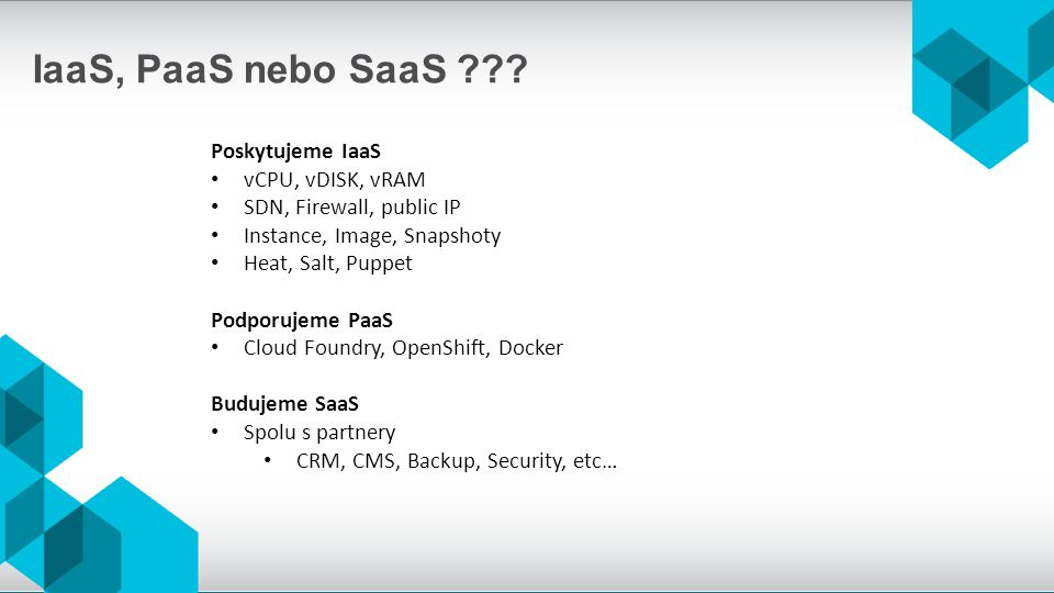 IaaS, PaaS nebo SaaS ??? Poskytujeme IaaS vCPU, vDISK, vRAM SDN, Firewall, public IP Instance, Image, Snapshoty Heat, Salt, Puppet Podporujeme PaaS Cl