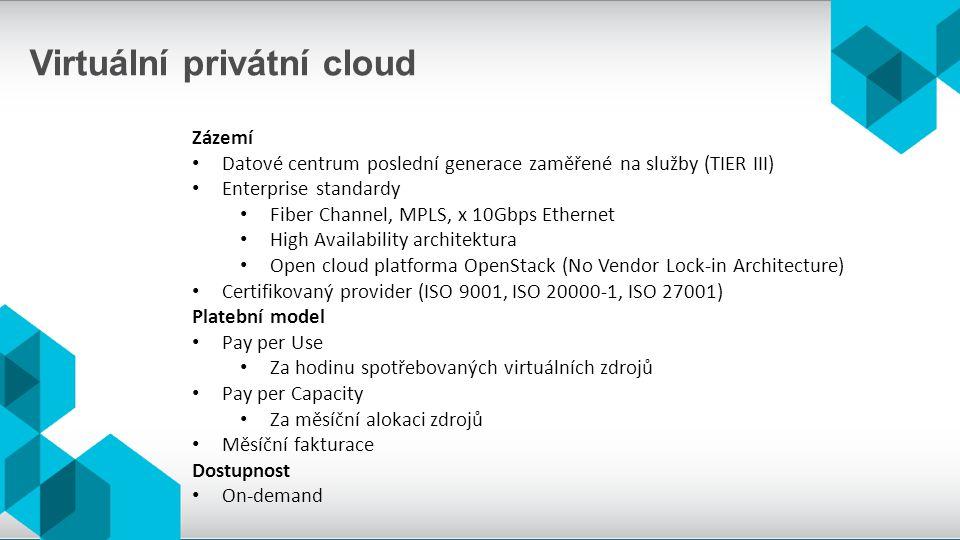 Virtuální privátní cloud Zázemí Datové centrum poslední generace zaměřené na služby (TIER III) Enterprise standardy Fiber Channel, MPLS, x 10Gbps Ethe