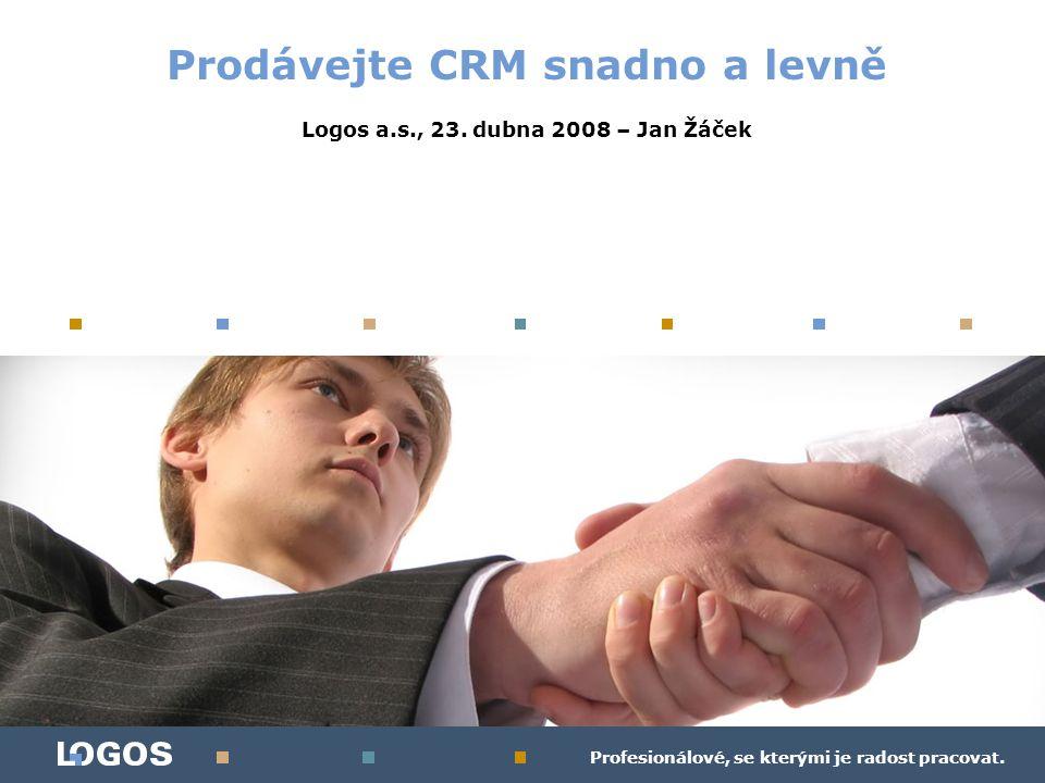 Profesionálové, se kterými je radost pracovat. Prodávejte CRM snadno a levně Logos a.s., 23. dubna 2008 – Jan Žáček