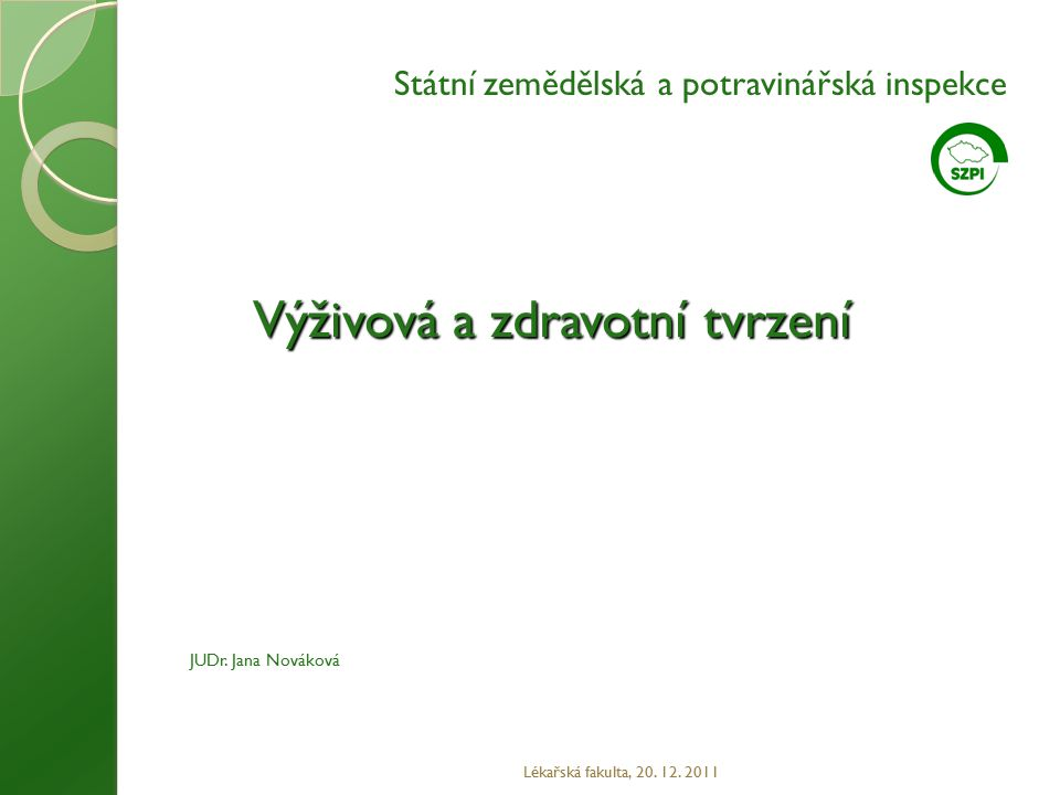 Výživová a zdravotní tvrzení Lékařská fakulta, 20. 12. 2011 JUDr. Jana Nováková Státní zemědělská a potravinářská inspekce