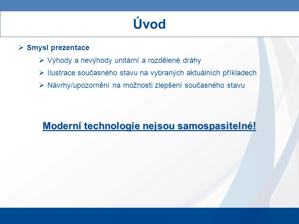 Úvod  Smysl prezentace  Výhody a nevýhody unitární a rozdělené dráhy  Ilustrace současného stavu na vybraných aktuálních příkladech  Návrhy/upozornění na možnosti zlepšení současného stavu Moderní technologie nejsou samospasitelné!