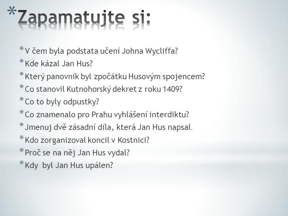 * V čem byla podstata učení Johna Wycliffa? * Kde kázal Jan Hus? * Který panovník byl zpočátku Husovým spojencem? * Co stanovil Kutnohorský dekret z r