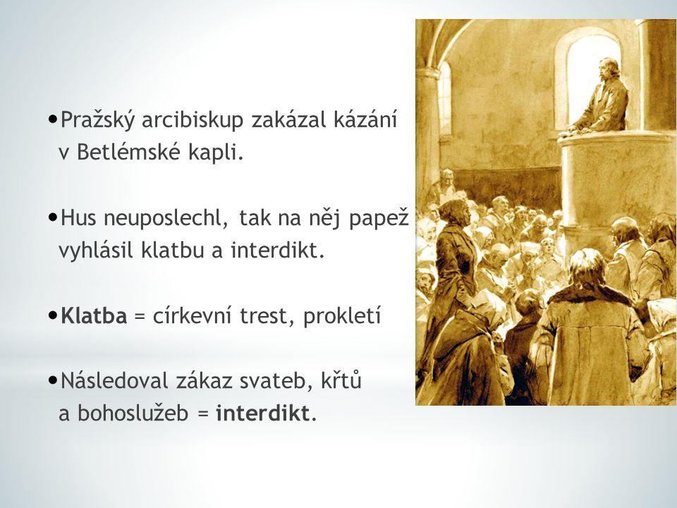 Pražský arcibiskup zakázal kázání v Betlémské kapli. Hus neuposlechl, tak na něj papež vyhlásil klatbu a interdikt. Klatba = církevní trest, prokletí