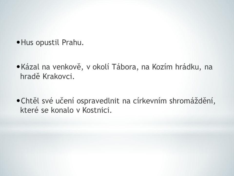 Hus opustil Prahu. Kázal na venkově, v okolí Tábora, na Kozím hrádku, na hradě Krakovci. Chtěl své učení ospravedlnit na církevním shromáždění, které