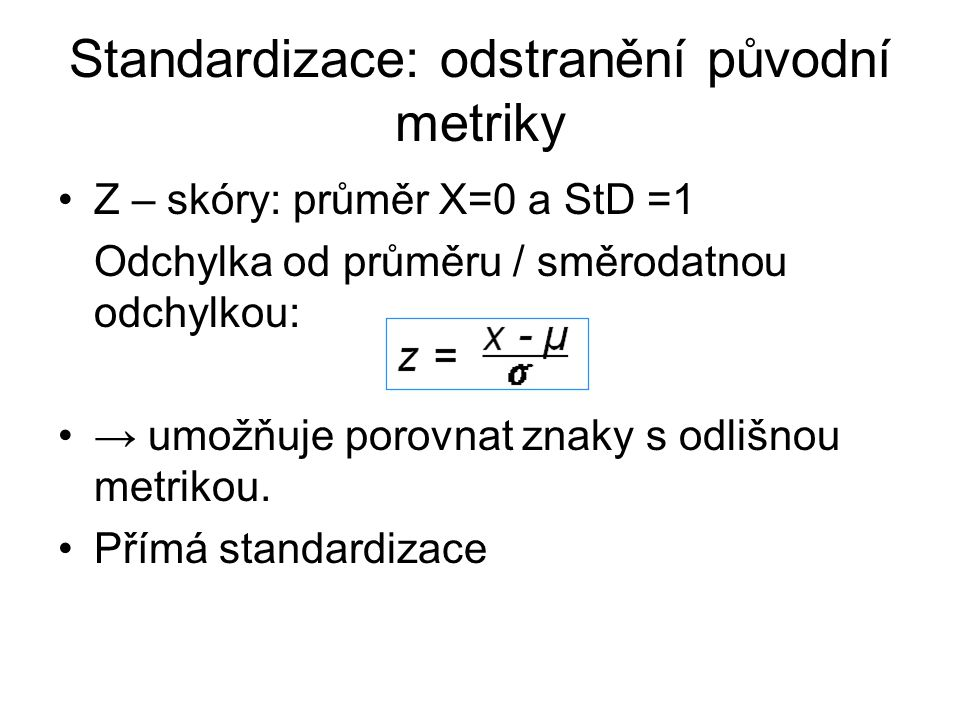 Standardizace: odstranění původní metriky Z – skóry: průměr X=0 a StD =1 Odchylka od průměru / směrodatnou odchylkou: → umožňuje porovnat znaky s odli