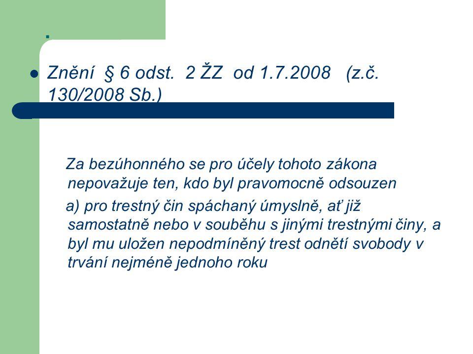 . Znění § 6 odst. 2 ŽZ od 1.7.2008 (z.č. 130/2008 Sb.) Za bezúhonného se pro účely tohoto zákona nepovažuje ten, kdo byl pravomocně odsouzen a) pro tr