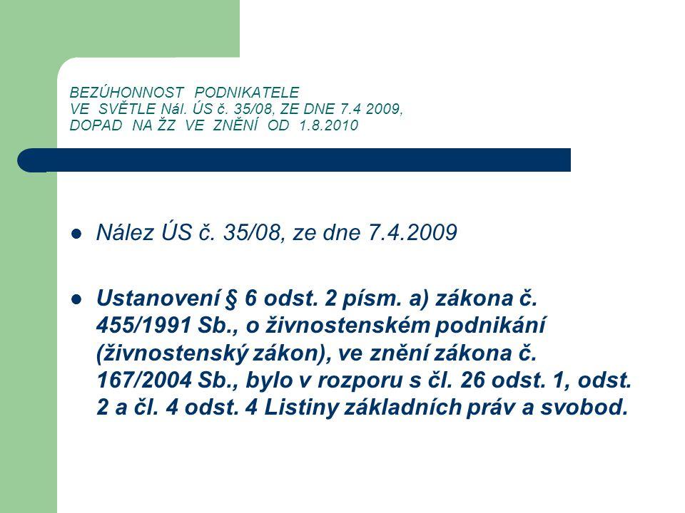 BEZÚHONNOST PODNIKATELE VE SVĚTLE Nál. ÚS č. 35/08, ZE DNE 7.4 2009, DOPAD NA ŽZ VE ZNĚNÍ OD 1.8.2010 Nález ÚS č. 35/08, ze dne 7.4.2009 Ustanovení §