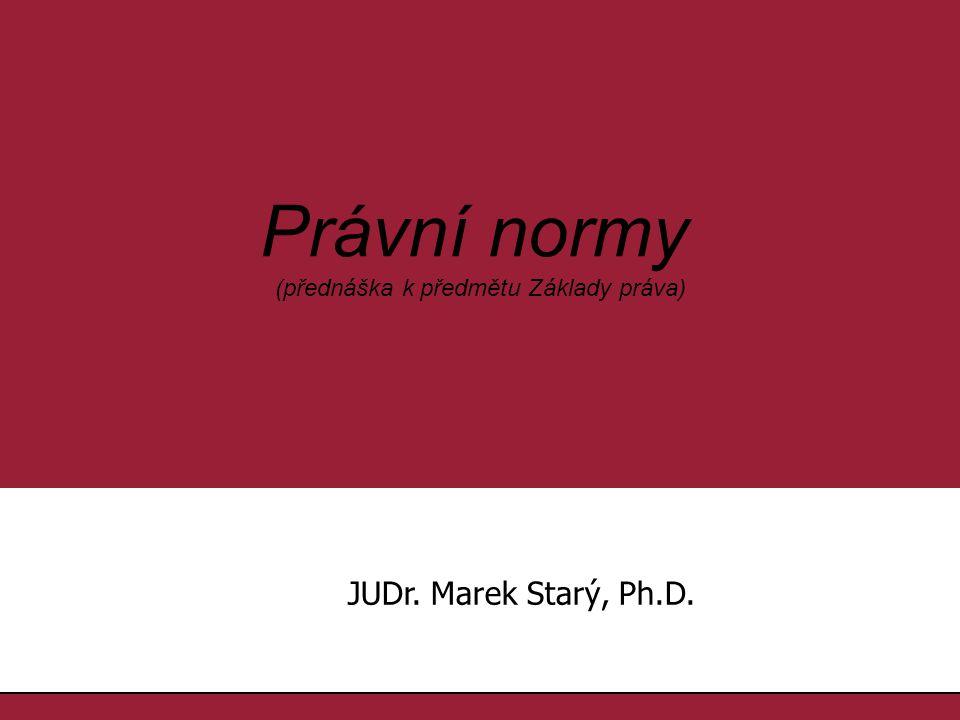1.1. Právní normy (přednáška k předmětu Základy práva) JUDr. Marek Starý, Ph.D.