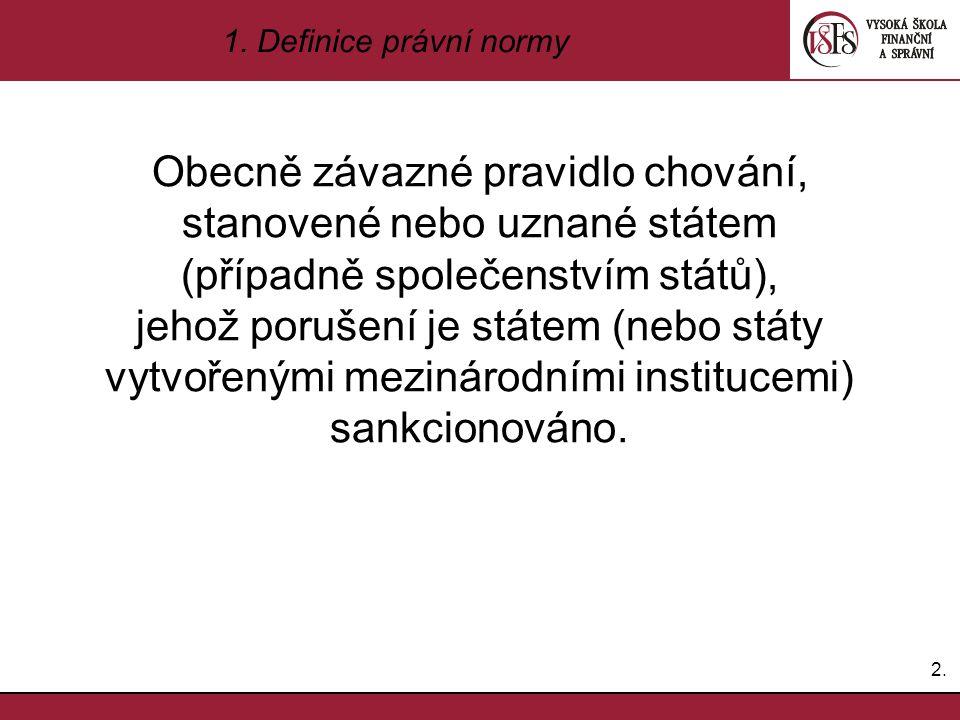 2.2. 1. Definice právní normy Obecně závazné pravidlo chování, stanovené nebo uznané státem (případně společenstvím států), jehož porušení je státem (